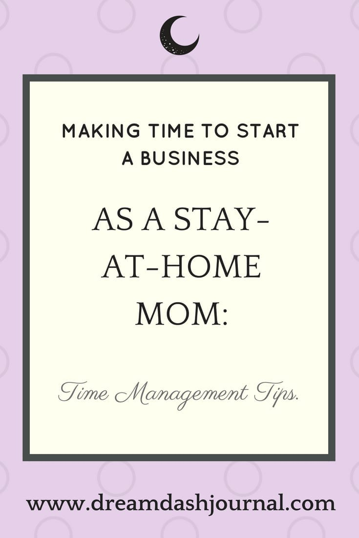 Start A Business As A Stay At Home Mom Time Management Tips